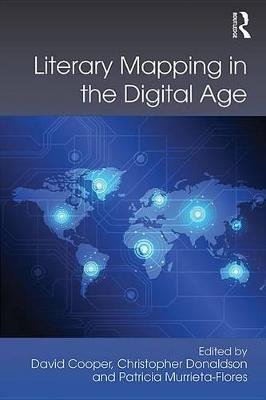 Literary Mapping in the Digital Age (Electronic book text): David Cooper, Christopher Donaldson, Patricia Murrieta Flores