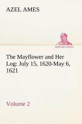The Mayflower and Her Log July 15, 1620-May 6, 1621 - Volume 2 (Paperback): Azel Ames