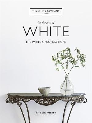 For the Love of White - The White & Neutral Home (Hardcover): Chrissie Rucker & The White Company