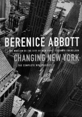 Berenice Abbott: Changing New York - The Museum of the City of New York (Hardcover): Bonnie Yochelson