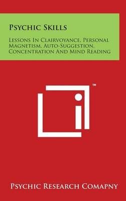Psychic Skills - Lessons in Clairvoyance, Personal Magnetism, Auto-Suggestion, Concentration and Mind Reading (Hardcover):...