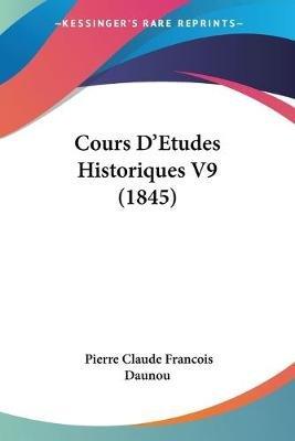 Cours D'Etudes Historiques V9 (1845) (English, French, Paperback): Pierre-Claude-Francois Daunou