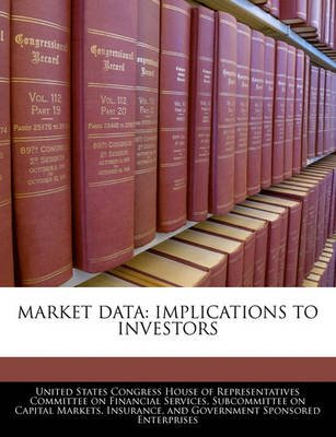 Market Data - Implications to Investors (Paperback): United States Congress House of Represen