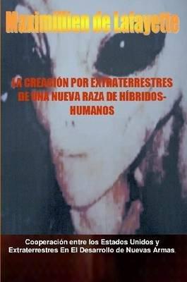 La Creacion Por Extraterrestres De UNA Nueva Raza De Hibridos-Humanos (Spanish, Paperback): Maximillien De Lafayette