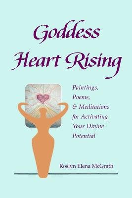 Goddess Heart Rising - Paintings, Poems & Meditations for Activating Your Divine Potential (Paperback): Roslyn Elena McGrath
