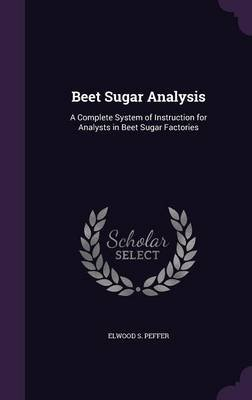Beet Sugar Analysis - A Complete System of Instruction for Analysts in Beet Sugar Factories (Hardcover): Elwood S. Peffer