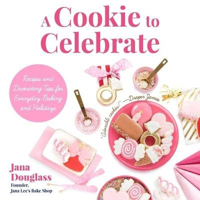A Cookie to Celebrate - Recipes and Decorating Tips for Everyday Baking and Holidays (Hardcover): Douglass Jana