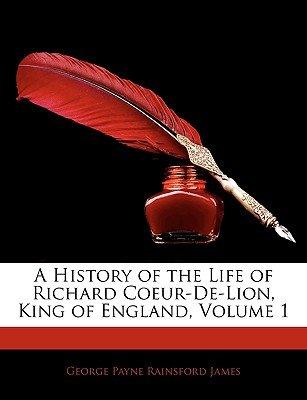 A History of the Life of Richard Coeur-de-Lion, King of England, Volume 1 (Paperback): George Payne Rainsford James