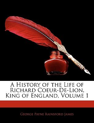 A History of the Life of Richard Coeur-de-Lion, King of England, Volume 1 (Paperback): George Payne Rainsford James