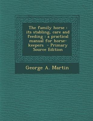 The Family Horse - Its Stabling, Care and Feeding: A Practical Manual for Horse-Keepers (Paperback, Primary Source): George A....