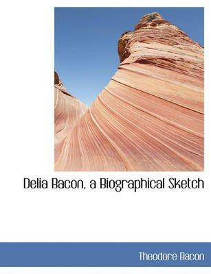 Delia Bacon, a Biographical Sketch (Large print, Paperback, large type edition): Theodore Bacon