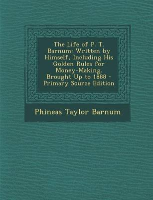 The Life of P. T. Barnum - Written by Himself, Including His Golden Rules for Money-Making. Brought Up to 1888 - Primary Source...