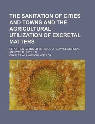 The Sanitation of Cities and Towns and the Agricultural Utilization of Excretal Matters; Report on Improved Methods of Sewage...