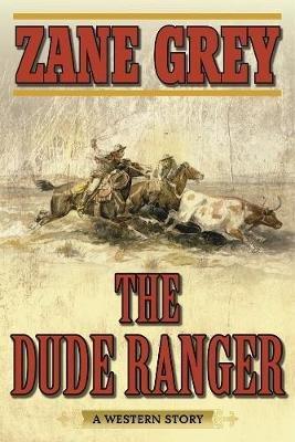 The Dude Ranger - A Western Story (Paperback): Zane Grey