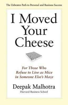I Moved Your Cheese - For Those Who Refuse to Live as Mice in Someone Else's Maze (Electronic book text): Deepak Malhotra