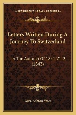 Letters Written During a Journey to Switzerland - In the Autumn of 1841 V1-2 (1843) (German, Paperback): Mrs. Ashton Yates