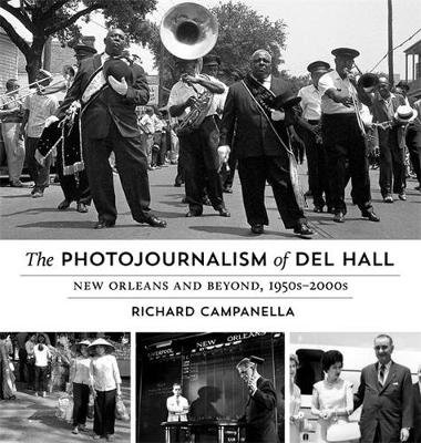 The Photojournalism of Del Hall - New Orleans and Beyond, 1950s-2000s (Hardcover): Richard Campanella