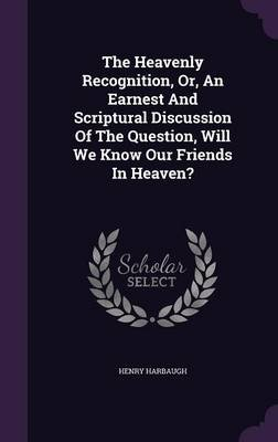 The Heavenly Recognition, Or, an Earnest and Scriptural Discussion of the Question, Will We Know Our Friends in Heaven?...
