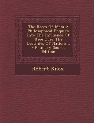 The Races of Men - A Philosophical Enquiry Into the Influence of Race Over the Destinies of Nations... (Paperback): Robert Knox