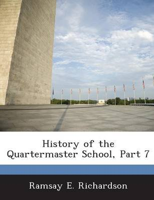 History of the Quartermaster School, Part 7 (Paperback): Ramsay E. Richardson