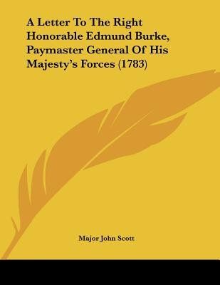 A Letter to the Right Honorable Edmund Burke, Paymaster General of His Majesty's Forces (1783) (Paperback): Major John...