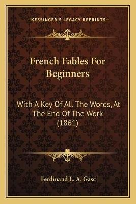 French Fables for Beginners - With a Key of All the Words, at the End of the Work (1861) (Paperback): Ferdinand E. A. Gasc