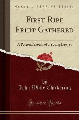 First Ripe Fruit Gathered - A Pastoral Sketch of a Young Lawyer (Classic Reprint) (Paperback): John White Chickering