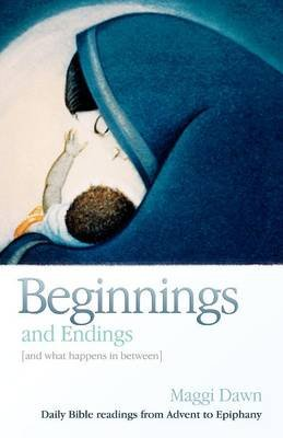 Beginnings and Endings (and what happens in between) - Daily Bible readings from Advent to Epiphany (Paperback): Maggi Dawn
