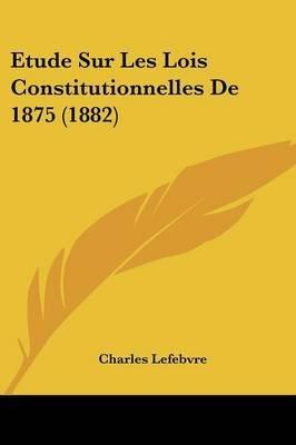 Etude Sur Les Lois Constitutionnelles de 1875 (1882) (English, French, Paperback): Charles Lefebvre