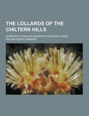 The Lollards of the Chiltern Hills; Glimpses of English Dissent in the Middle Ages (Paperback): William Henry Summers
