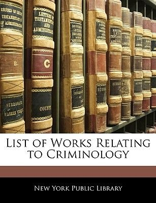 List of Works Relating to Criminology (Paperback): York Public Library New York Public Library, New York Public Library