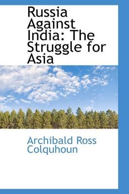 Russia Against India - The Struggle for Asia (Paperback): Archibald Ross Colquhoun