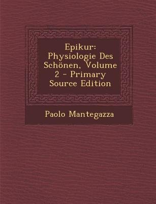 Epikur - Physiologie Des Schonen, Volume 2 (German, Paperback, Primary Source ed.): Paolo Mantegazza