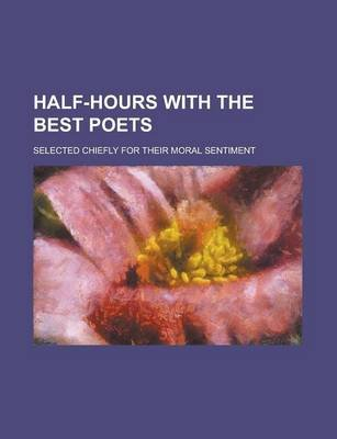 Half-Hours with the Best Poets; Selected Chiefly for Their Moral Sentiment (Paperback): unknownauthor