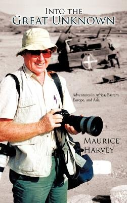 Into the Great Unknown - Adventures in Africa, Eastern Europe, and Asia (Hardcover): Maurice Harvey
