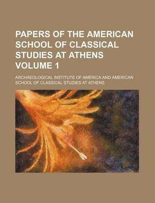 Papers of the American School of Classical Studies at Athens Volume 1 (Paperback): Archaeological Institute of America
