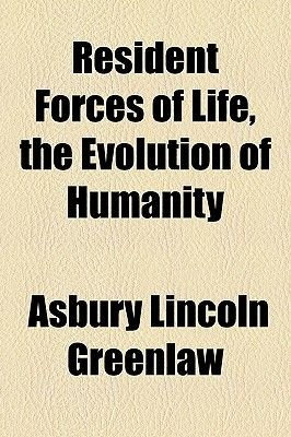 Resident Forces of Life, the Evolution of Humanity (Paperback): Asbury Lincoln Greenlaw