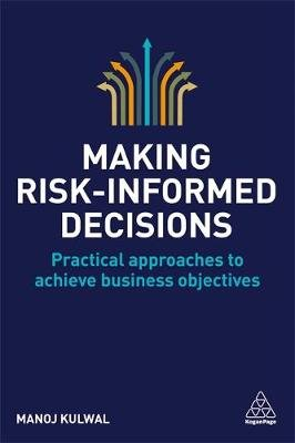 Making Risk-Informed Decisions - Practical Approaches to Achieve Business Objectives (Paperback): Manoj Kulwal