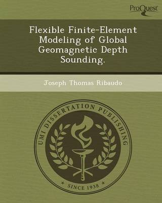 Flexible Finite-Element Modeling of Global Geomagnetic Depth Sounding (Paperback): Joseph Thomas Ribaudo