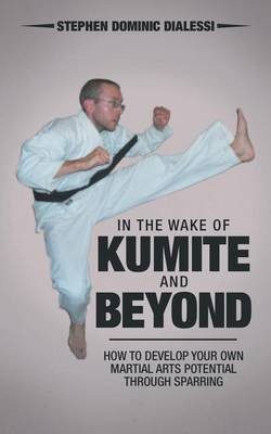 In the Wake of Kumite and Beyond - How to Develop Your Own Martial Arts Potential Through Sparring (Paperback): Stephen Dominic...