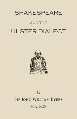 Shakespeare and the Ulster Dialect (Paperback): Sir John William Byers