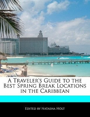 A Traveler's Guide to the Best Spring Break Locations in the Caribbean (Paperback): Natasha Holt