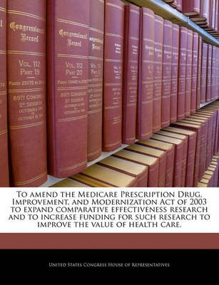To Amend the Medicare Prescription Drug, Improvement, and Modernization Act of 2003 to Expand Comparative Effectiveness...