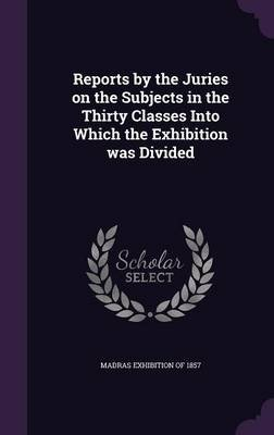 Reports by the Juries on the Subjects in the Thirty Classes Into Which the Exhibition Was Divided (Hardcover): Madras...