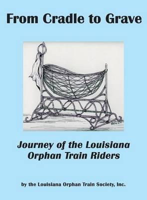 From Cradle to Grave - Journey of the Louisiana Orphan Train Riders (Hardcover): Inc Louisiana Orphan Train Society