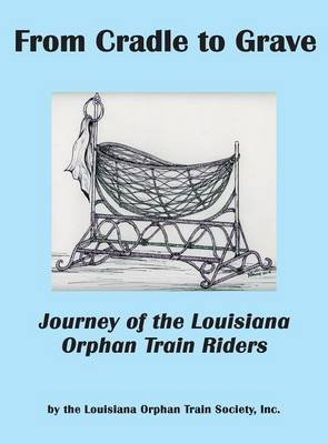 From Cradle to Grave - Journey of the Louisiana Orphan Train Riders (Hardcover): Inc Louisiana Orphan Train Society