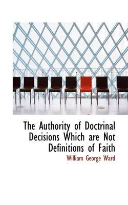 The Authority of Doctrinal Decisions Which Are Not Definitions of Faith (Hardcover): William George Ward