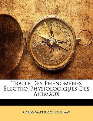 Traite Des Phenomenes Electro-Physiologiques Des Animaux (English, French, Paperback): Carlo Matteucci, Paul Savi