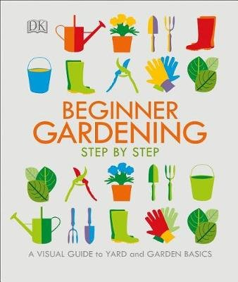 Beginner Gardening Step by Step - A Visual Guide to Yard and Garden Basics (Paperback): Dk