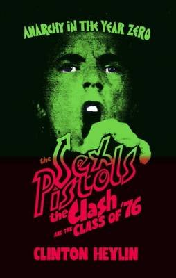 Anarchy in the Year Zero - The Sex Pistols, the Clash and the Class of '76 (Hardcover): Clinton Heylin